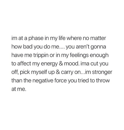 Bad, Energy, and Life: im at a phase in my life where no matter  how bad you do me.... you aren't gonna  have me trippin or in my feelings enough  to affect my energy & mood. ima cut you  off, pick myself up & carry on...im stronger  than the negative force you tried to throw  at me.