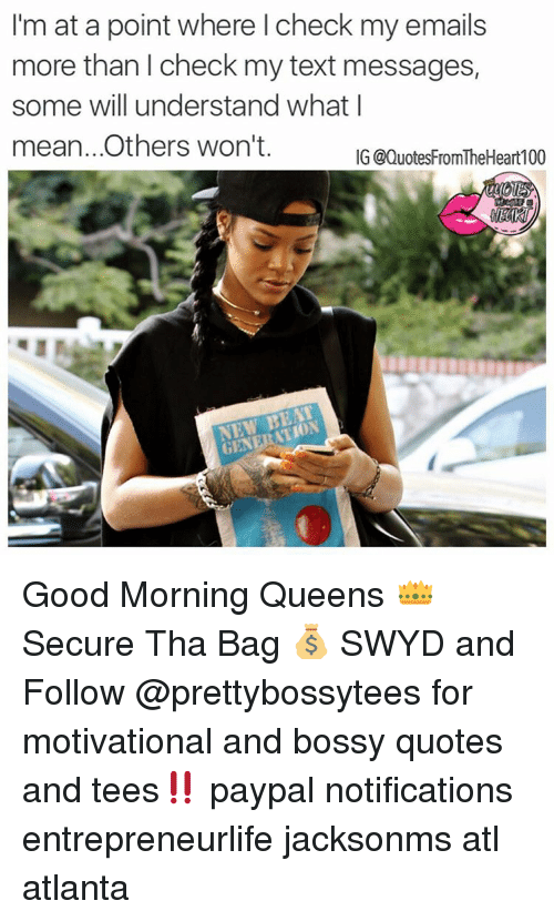 Memes, Paypal, and Atlanta: I'm at a point where l check my emails  more than l check my text messages,  some will understand what I  mean.. Others won't.  IG @QuotesFromTheHeart 100  NEW BEA Good Morning Queens 👑 Secure Tha Bag 💰 SWYD and Follow @prettybossytees for motivational and bossy quotes and tees‼️ paypal notifications entrepreneurlife jacksonms atl atlanta