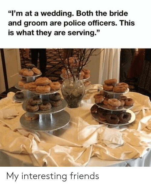 """Friends, Police, and Wedding: """"I'm at a wedding. Both the bride  and groom are police officers. This  is what they are serving."""" My interesting friends"""