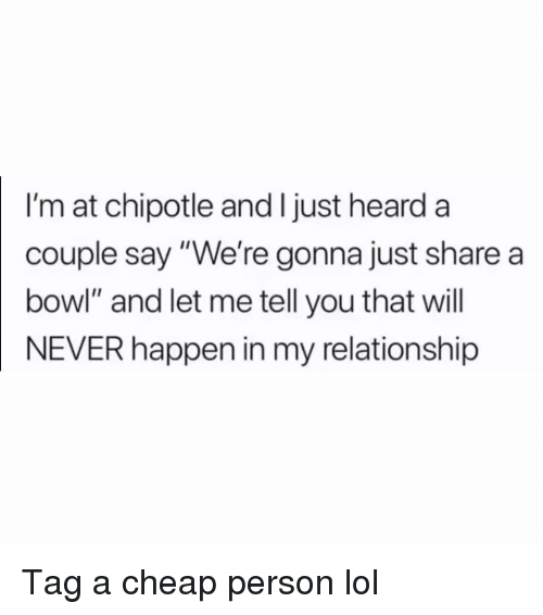 """Chipotle, Funny, and Lol: I'm at chipotle and I just heard a  couple say """"We're gonna just share a  