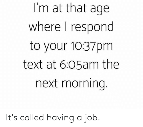 Dank, Text, and 🤖: I'm at that age  where I respond  to your 10:37pm  text at 6:05am the  next morning It's called having a job.