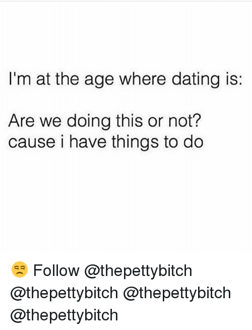Dating, Memes, and 🤖: I'm at the age where dating is:  Are we doing this or not?  cause i have things to do 😒 Follow @thepettybitch @thepettybitch @thepettybitch @thepettybitch
