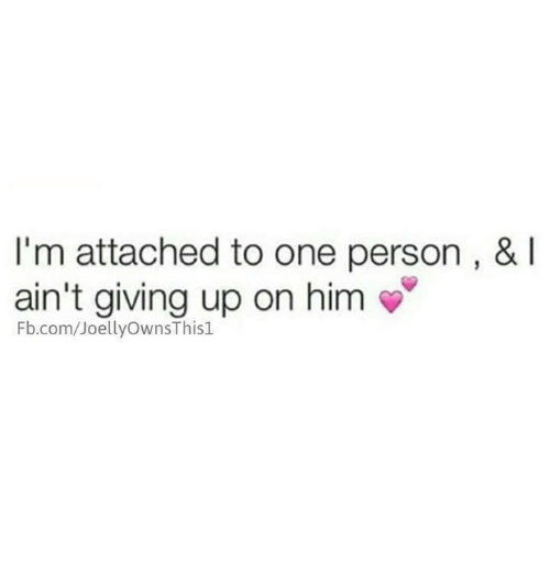 i m attached to one person i ain t giving up on him