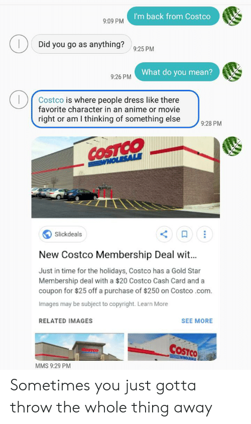 Costco, Dress, and Images: I'm back from Costco  9:09 PM  Did you go as anything?925 PM  What do you mean?  9:26 PM  Costco is where people dress like there  favorite character in an aninme or movie  right or am I thinking of something else  9:28 PM  COSTCO  WHOLESALE  Slickdeals  New Costco Membership Deal wi...  Just in time for the holidays, Costco has a Gold Star  Membership deal with a $20 Costco Cash Card and a  coupon for $25 off a purchase of $250 on Costco .com  Images may be subject to copyright. Learn More  RELATED IMAGES  SEE MORE  COSTCO  OSTCO  WHOLESALE  MMS 9:29 PM Sometimes you just gotta throw the whole thing away