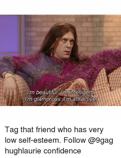 9gag, Beautiful, and Confidence: I'm beautiful Iim intelligent  I'm glamorousIm attractive Tag that friend who has very low self-esteem. Follow @9gag hughlaurie confidence