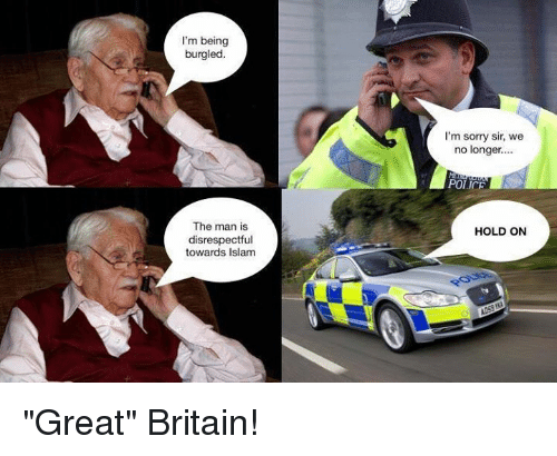"Memes, Police, and Sorry: I'm being  burgled.  I'm sorry sir, we  no longer...  POLICE  The man is  disrespectful  towards Islam  HOLD ON ""Great"" Britain!"