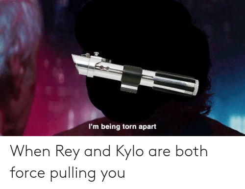 Rey, Torn, and Force: I'm being torn apart When Rey and Kylo are both force pulling you