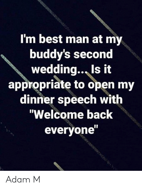 """Memes, Best, and Wedding: I'm best man at my  buddy's second  wedding., Is it  appropriate to open my  dinner speech with  """"Welcome back  everyone Adam M"""
