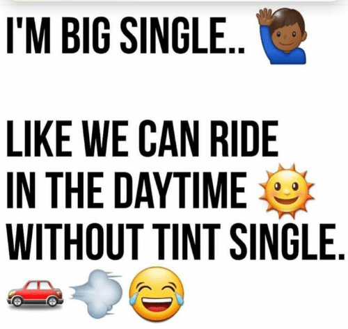 Memes, Single, and 🤖: I'M BIG SINGLE..  LIKE WE CAN RIDE  IN THE DAYTIME  WITHOUT TINT SINGLE.
