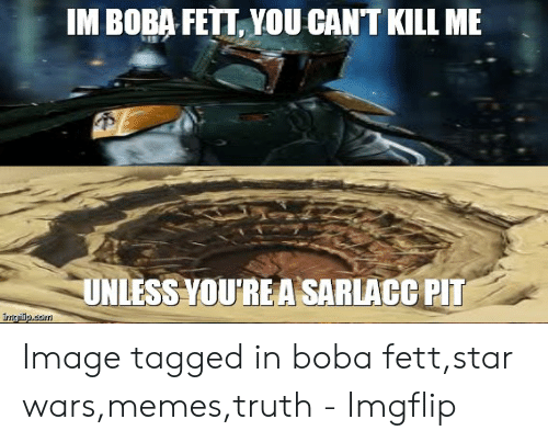 IM BOBA FETT YOU CANT KILL ME UNLESS YOU'RE a SARLACC PIT