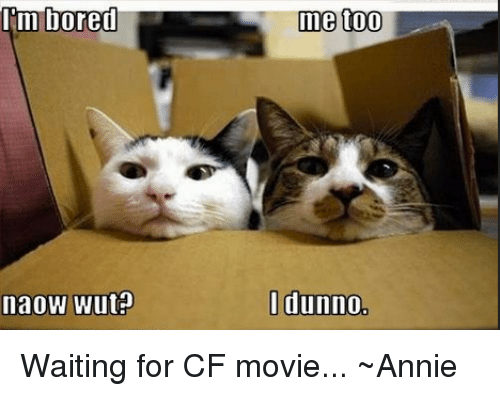 Bored, Memes, and Annie: Im bored  naoW Wutp  me too  I dunno Waiting for CF movie...