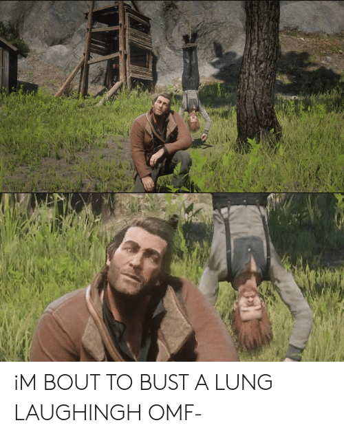Lung, Bout, and Omf: iM BOUT TO BUST A LUNG LAUGHINGH OMF-