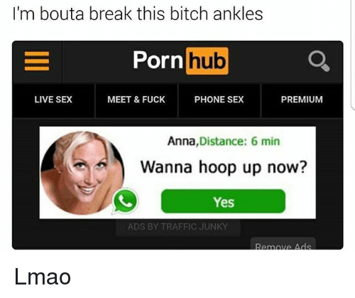 Anna, Bitch, and Funny: I'm bouta break this bitch ankles  Porn  hub  MEET & FUCK  PHONE SEX  LIVE SEX  PREMIUM  Anna  Distance: 6 min  Wanna hoop up now?  Yes  ADS BY TRAFFIC JUNKY  ova Ads Lmao