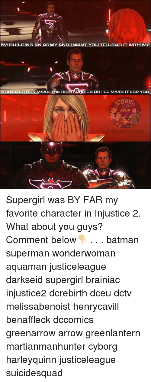 Batman, Memes, and Superman: I'M BUILDING AN ARMY AND I WANT Y U T  LEAD IT WITH ME  ,9  U'LL EITHER MAKE THE RIG  ICE  R I'LL MAKE IT F  R YOU  OMIc  PODCAST Supergirl was BY FAR my favorite character in Injustice 2. What about you guys? Comment below👇🏼 . . . batman superman wonderwoman aquaman justiceleague darkseid supergirl brainiac injustice2 dcrebirth dceu dctv melissabenoist henrycavill benaffleck dccomics greenarrow arrow greenlantern martianmanhunter cyborg harleyquinn justiceleague suicidesquad