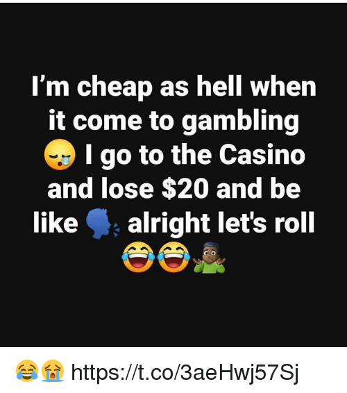 Be Like, Lets Roll, and Casino: I'm cheap as hell when  it come to gambling  I go to the Casino  and lose $20 and be  like alright let's roll 😂😭 https://t.co/3aeHwj57Sj