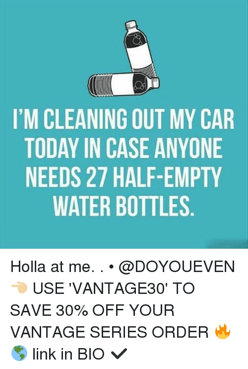 Gym, Car, and Links: I'M CLEANING OUT MY CAR  TODAY IN CASE ANYONE  NEEDS 27 HALF-EMPTY  WATER BOTTLES  AE  CN  YOP  MYM S,  AN EN ES  TA-IL  UELT  FT  AO  GAH  HB  NC  7R  NN  12E  AI  SA  LAD  CDE  OE  MTN Holla at me. . • @DOYOUEVEN 👈🏼 USE 'VANTAGE30' TO SAVE 30% OFF YOUR VANTAGE SERIES ORDER 🔥🌎 link in BIO ✔️