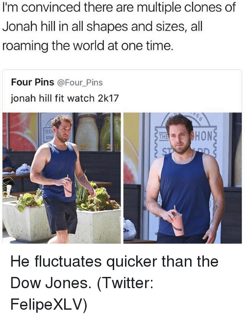 Funny, Jonah Hill, and Twitter: I'm convinced there are multiple clones of  Jonah hill in all shapes and sizes, all  roaming the world at one time.  Four Pins  @Four Pins  jonah hill fit watch 2k17  HON  THA a He fluctuates quicker than the Dow Jones. (Twitter: FelipeXLV)