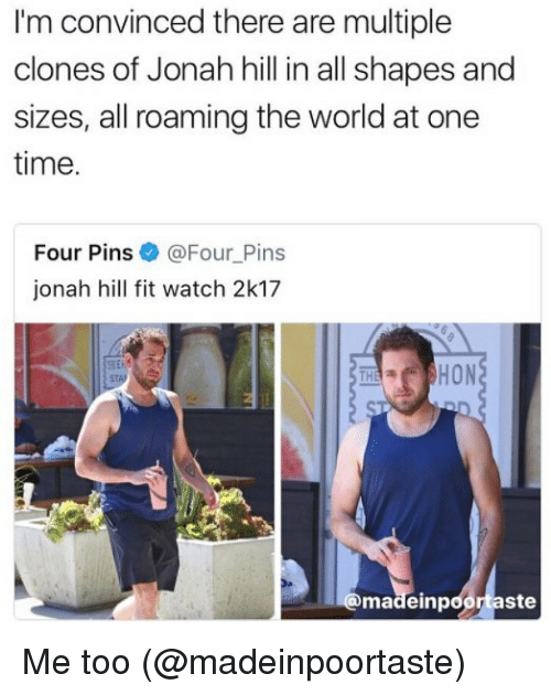Jonah Hill, Memes, and Time: I'm convinced there are multiple  clones of Jonah hill in all shapes and  sizes, all roaming the world at one  time.  Four Pins  Ga Four Pins  jonah hill fit watch 2k17  HON  ste  madeinp Me too (@madeinpoortaste)