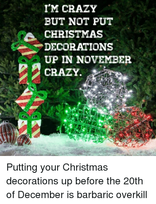 memes decoration and im crazy but not put christmas decorations - When To Put Up Christmas Decorations