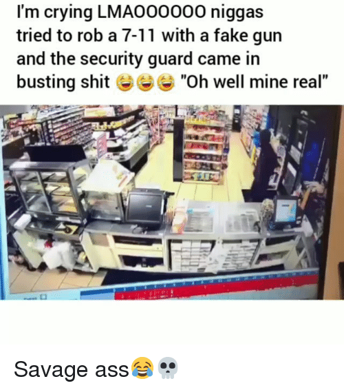 "7/11, Ass, and Crying: I'm crying LMAO00000 niggas  tried to rob a 7-11 with a fake gun  and the security guard came in  busting shit ""Oh well mine real"" Savage ass😂💀"