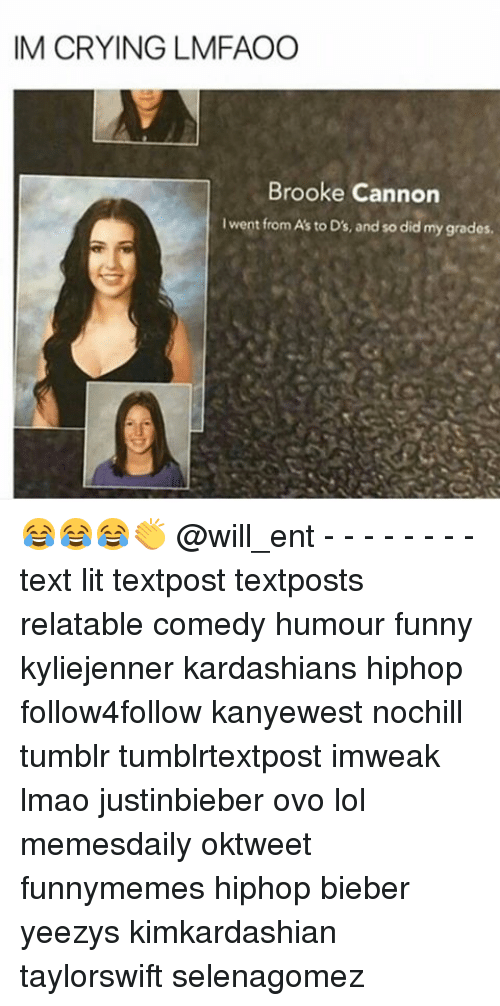 Crying, Funny, and Kardashians: IM CRYING LMFAOO  Brooke Cannon  I went from A's to D's, and so did my grades. 😂😂😂👏 @will_ent - - - - - - - - text lit textpost textposts relatable comedy humour funny kyliejenner kardashians hiphop follow4follow kanyewest nochill tumblr tumblrtextpost imweak lmao justinbieber ovo lol memesdaily oktweet funnymemes hiphop bieber yeezys kimkardashian taylorswift selenagomez