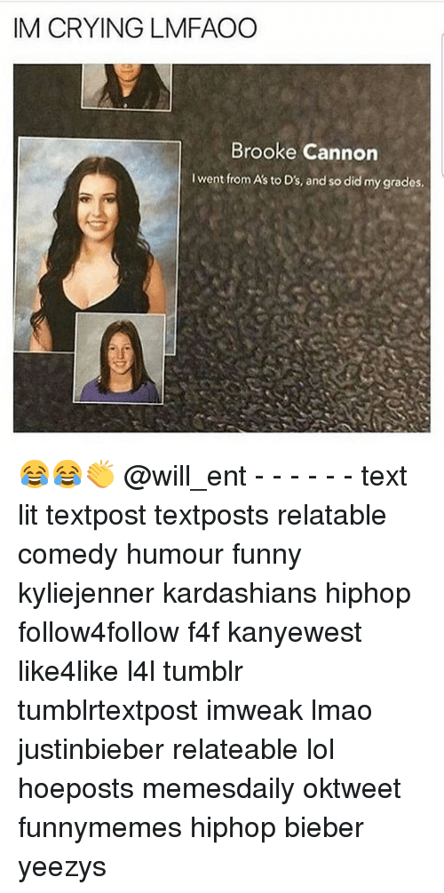 Memes, 🤖, and Bieber: IM CRYING LMFAOO  Brooke Cannon  lwent from A's to D's, and so did my grades, 😂😂👏 @will_ent - - - - - - text lit textpost textposts relatable comedy humour funny kyliejenner kardashians hiphop follow4follow f4f kanyewest like4like l4l tumblr tumblrtextpost imweak lmao justinbieber relateable lol hoeposts memesdaily oktweet funnymemes hiphop bieber yeezys