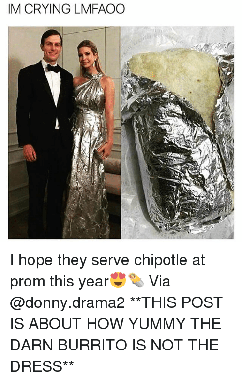 Chipotle, Crying, and Funny: IM CRYING LMFAOO I hope they serve chipotle at prom this year😍🌯 Via @donny.drama2 **THIS POST IS ABOUT HOW YUMMY THE DARN BURRITO IS NOT THE DRESS**