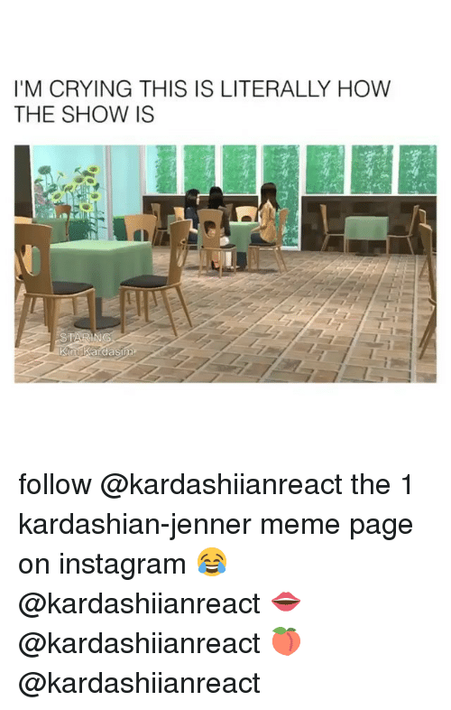 Crying, Instagram, and Meme: I'M CRYING THIS IS LITERALLY HOW  THE SHOW IS follow @kardashiianreact the 1 kardashian-jenner meme page on instagram 😂 @kardashiianreact 👄 @kardashiianreact 🍑 @kardashiianreact