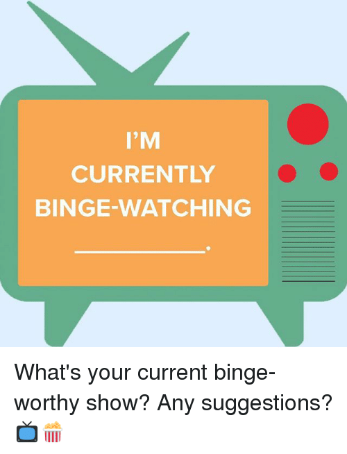 Memes, 🤖, and Show: I'M  CURRENTLY  BINGE WATCHING What's your current binge-worthy show? Any suggestions? 📺🍿