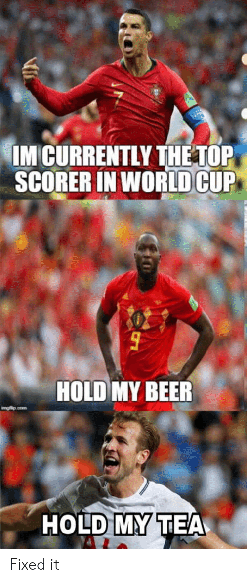 Beer, World, and In World: IM CURRENTLY THETOP  SCORER IN WORLD CUIP  HOLD MY BEER  HOLD MY TEA Fixed it