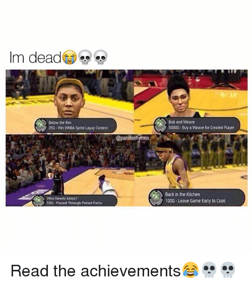 Memes, 🤖, and Player: Im dead  Below the Rim  250 WMn WMBA Sprite Layup Contest  50G -Played Through Period Pains  @paralelnh  Bob and weave  5000G  weave for created Player  Backin the Kitchen  100G-Leave Game Earty to Cook Read the achievements😂💀💀