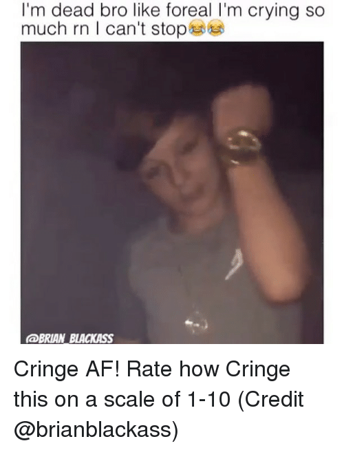 Af, Crying, and Memes: I'm dead bro like foreal I'm crying so  much rn I can't stop  @BRIAN BLACKASS Cringe AF! Rate how Cringe this on a scale of 1-10 (Credit @brianblackass)