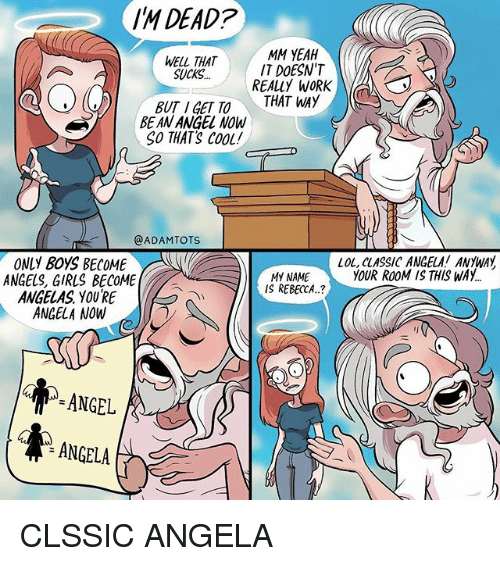 Girls, Lol, and Memes: IM DEAD?  MM YEAH  WELL THAT  SUCKS... IT DOESNTV  REALLY WORK  BE AN ANGEL NOW  SO THATS CooL  @ADAMTOTS  LOL, CLASSIC ANGELA! ANYWAY  YOUR ROOM IS THIS WAY  ONLY BOYS BECOME  ANGELS, GIRLS BECOME  ANGELAS YOU'RE  ANGELA NOW  MY NAME  IS REBECCA.?  ANGEL  ANGELA CLSSIC ANGELA