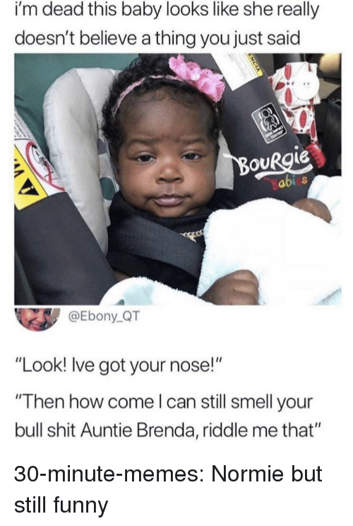 "Funny, Memes, and Shit: i'm dead this baby looks like she really  doesn't believe a thing you just said  abi s  @Ebony QT  ""Look! Ive got your nose!""  ""Then how come l can still smell your  bull shit Auntie Brenda, riddle me that"" 30-minute-memes:  Normie but still funny"