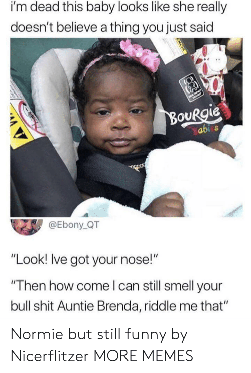 "Dank, Funny, and Memes: i'm dead this baby looks like she really  doesn't believe a thing you just said  abi s  @Ebony QT  ""Look! Ive got your nose!""  ""Then how come l can still smell your  bull shit Auntie Brenda, riddle me that"" Normie but still funny by Nicerflitzer MORE MEMES"