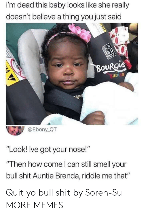 """Dank, Memes, and Smell: i'm dead this baby looks like she really  doesn't believe a thing you just said  OURgie  abi s  @Ebony QT  """"Look! Ive got your nose!""""  Then how come l can still smell your  bull shit Auntie Brenda, riddle me that"""" Quit yo bull shit by Soren-Su MORE MEMES"""
