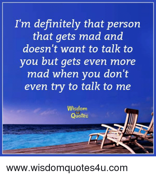 Im Definitely That Person That Gets Mad And Doesnt Want To Talk To
