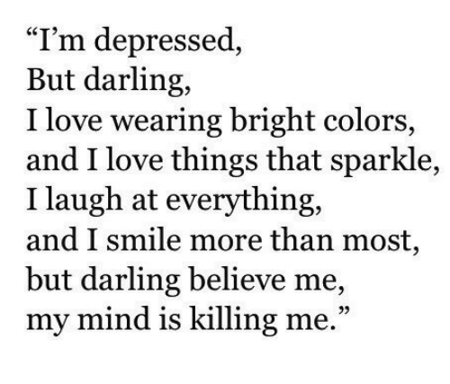 "Love, Smile, and Mind: ""I'm depressed,  But darling,  I love wearing bright colors,  and I love things that sparkle,  I laugh at everything,  and I smile more than most  but darling believe me,  my mind is killing me.""  93"
