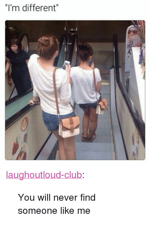 """Club, Tumblr, and Blog: """"I'm different"""" <p><a href=""""http://laughoutloud-club.tumblr.com/post/161672548629/you-will-never-find-someone-like-me"""" class=""""tumblr_blog"""">laughoutloud-club</a>:</p>  <blockquote><p>You will never find someone like me</p></blockquote>"""