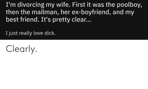 Best Friend, Love, and Best: I'm divorcing my wife. First it was the poolboy,  then the mailman, her ex-boyfriend, and my  best friend. It's pretty clear...  I just really love dick. Clearly.
