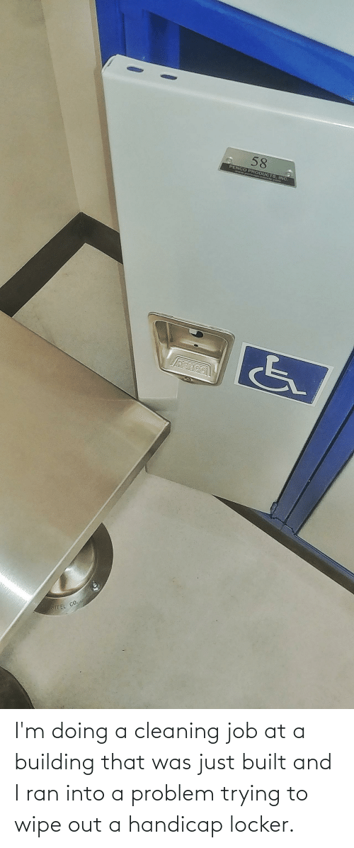 Job, Ran, and Problem: I'm doing a cleaning job at a building that was just built and I ran into a problem trying to wipe out a handicap locker.