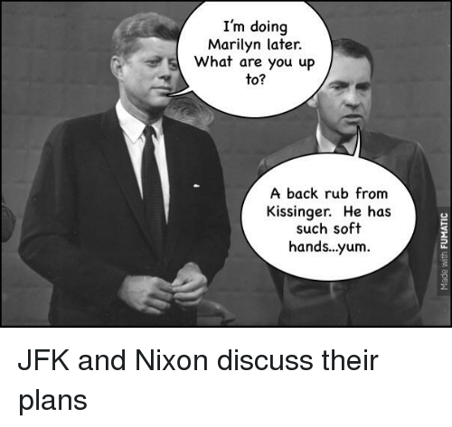 History, Back, and Jfk: I'm doing  Marilyn later.  What are you up  to?  A back rub from  Kissinger. He has  such soft  hands...yum.