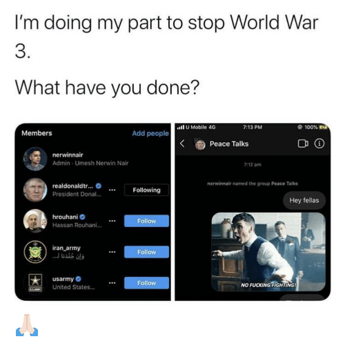 Army, Iran, and Mobile: I'm doing my part to stop World War  3.  What have you done?  l U Mobile 46  7:13 PM  100% Ea  Members  Add people  Peace Talks  nerwinnair  Admin - Umesh Nerwin Nair  7:12 pm  nerwinnair named the group Peace Talks  realdonaldtr. O  Following  President Donal.  Hey fellas  hrouhani O  Follow  Hassan Rouhani.  iran_army  ..J usis als  Follow  usarmy O  Follow  NO FUCKING FIGHTING!  United States. 🙏🏻
