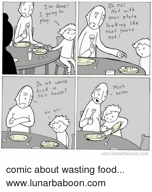 Food, Memes, and 🤖: I'm done  going to  I play  Do we waste  d in  this hous  Oh no!  Not with  your plate  like  o o king  that you're  not  Much  better  WWW lunar baboon com comic about wasting food... www.lunarbaboon.com