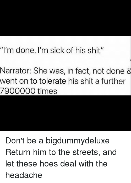"Hoes, Memes, and Shit: ""I'm done. I'm sick of his shit""  Narrator: She was, in fact, not done &  went on to tolerate his shit a further  7900000 times Don't be a bigdummydeluxe Return him to the streets, and let these hoes deal with the headache"