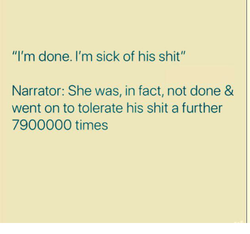 """Dank, Shit, and Sick: """"I'm done. I'm sick of his shit""""  Narrator: She was, in fact, not done &  went on to tolerate his shit a further  7900000 times"""