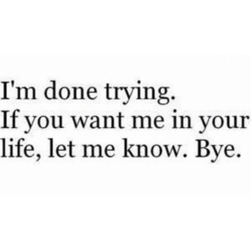 Life, You, and Done: I'm done trying.  If you want me in your  life, let me know. Bye