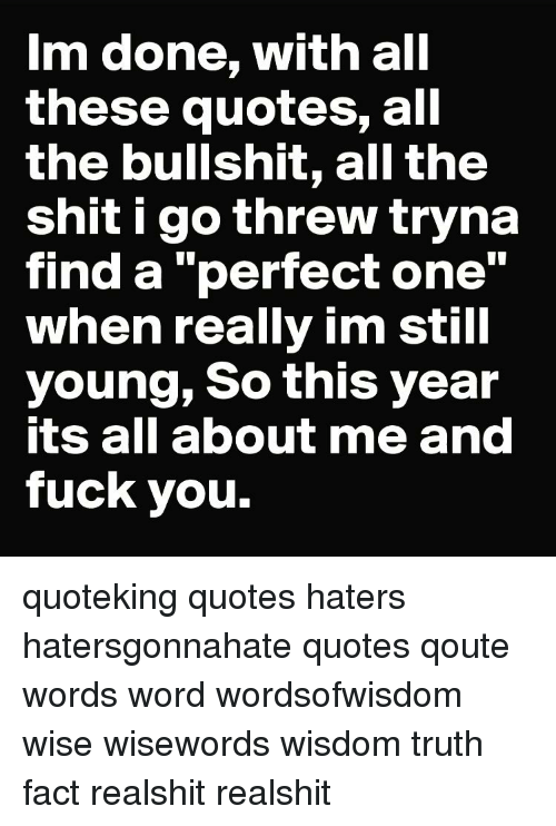 Im Done With All These Quotes All The Bullshit All The Shit I Go