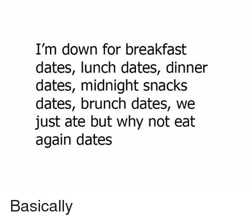 Memes, Breakfast, and 🤖: I'm down for breakfast  dates, lunch dates, dinner  dates, midnight snacks  dates, brunch dates, we  just ate but why not eat  again dates Basically