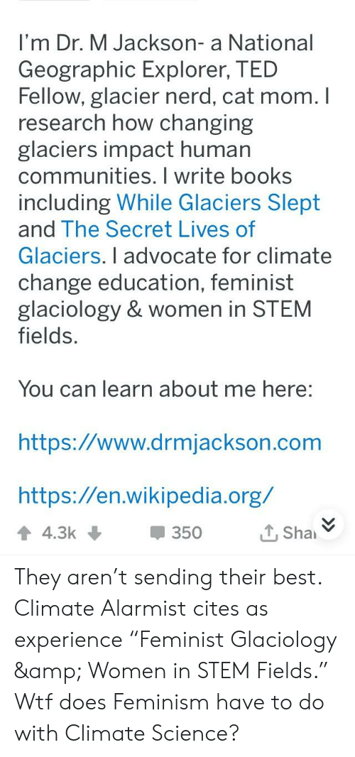 """Books, Feminism, and Nerd: I'm Dr. M Jackson- a National  Geographic Explorer, TED  Fellow, glacier nerd, cat mom.I  research how changing  glaciers impact human  communities. I write books  including While Glaciers Slept  and The Secret Lives of  Glaciers. I advocate for climate  change education, feminist  glaciology & women in STEM  fields.  You can learn about me here  https://www.drmjackson.com  https://en.wikipedia.org/  350 They aren't sending their best. Climate Alarmist cites as experience """"Feminist Glaciology & Women in STEM Fields."""" Wtf does Feminism have to do with Climate Science?"""